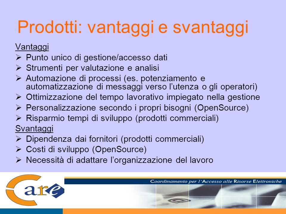 Prodotti: vantaggi e svantaggi Vantaggi  Punto unico di gestione/accesso dati  Strumenti per valutazione e analisi  Automazione di processi (es.