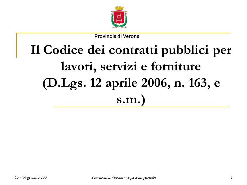 15 - 16 gennaio 2007Provincia di Verona - segreteria generale1 Il Codice dei contratti pubblici per lavori, servizi e forniture (D.Lgs. 12 aprile 2006