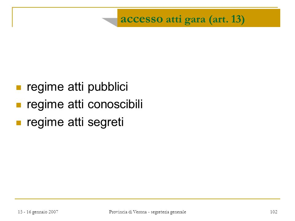 15 - 16 gennaio 2007 Provincia di Verona - segreteria generale 102 accesso atti gara (art. 13) regime atti pubblici regime atti conoscibili regime att