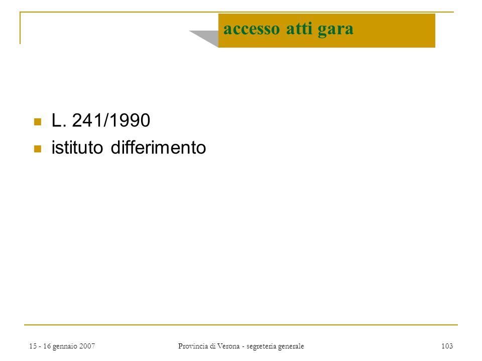 15 - 16 gennaio 2007 Provincia di Verona - segreteria generale 103 accesso atti gara L. 241/1990 istituto differimento