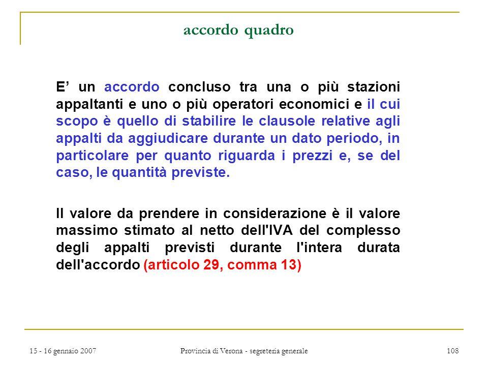 15 - 16 gennaio 2007 Provincia di Verona - segreteria generale 108 accordo quadro E' un accordo concluso tra una o più stazioni appaltanti e uno o più