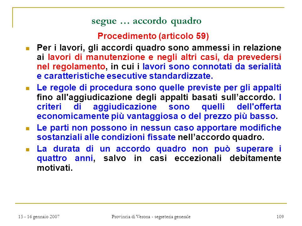 15 - 16 gennaio 2007 Provincia di Verona - segreteria generale 109 segue … accordo quadro Procedimento (articolo 59) Per i lavori, gli accordi quadro