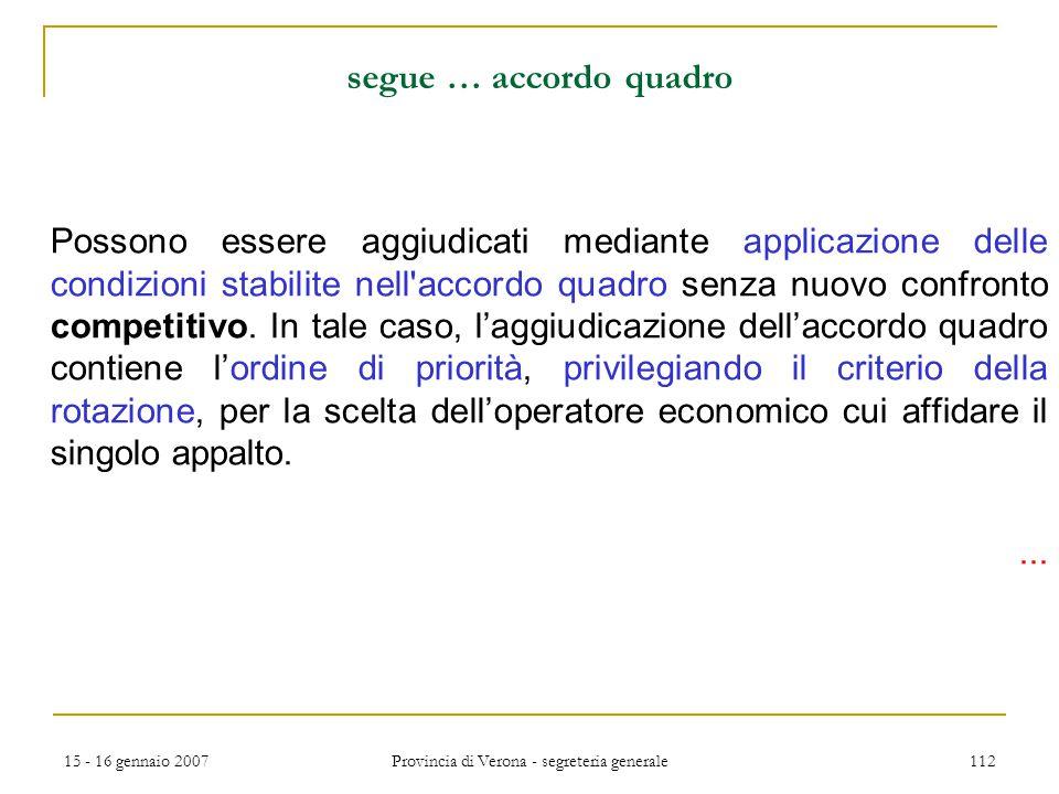 15 - 16 gennaio 2007 Provincia di Verona - segreteria generale 112 segue … accordo quadro Possono essere aggiudicati mediante applicazione delle condi