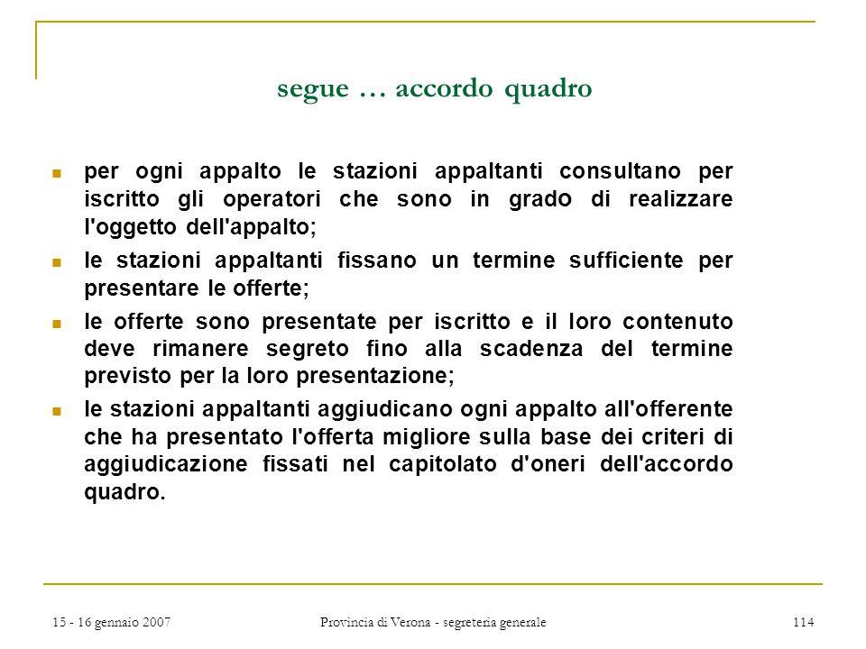 15 - 16 gennaio 2007 Provincia di Verona - segreteria generale 114 segue … accordo quadro per ogni appalto le stazioni appaltanti consultano per iscri