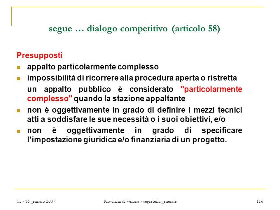 15 - 16 gennaio 2007 Provincia di Verona - segreteria generale 116 segue … dialogo competitivo (articolo 58) Presupposti appalto particolarmente compl