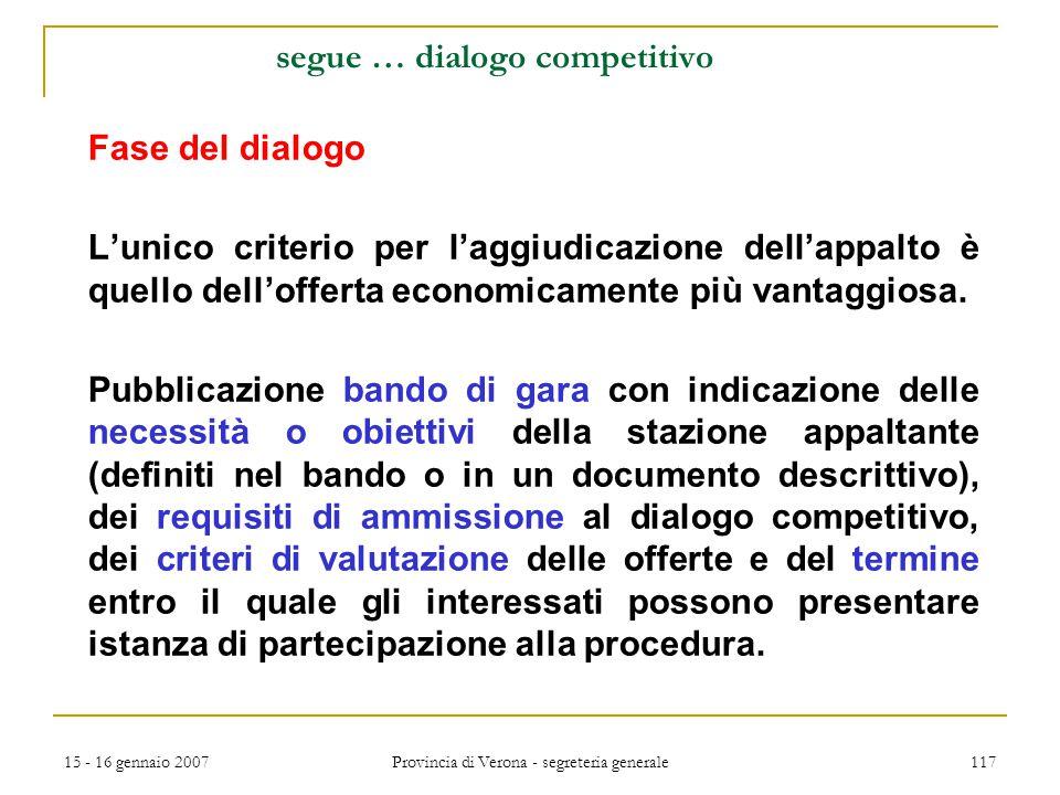 15 - 16 gennaio 2007 Provincia di Verona - segreteria generale 117 segue … dialogo competitivo Fase del dialogo L'unico criterio per l'aggiudicazione