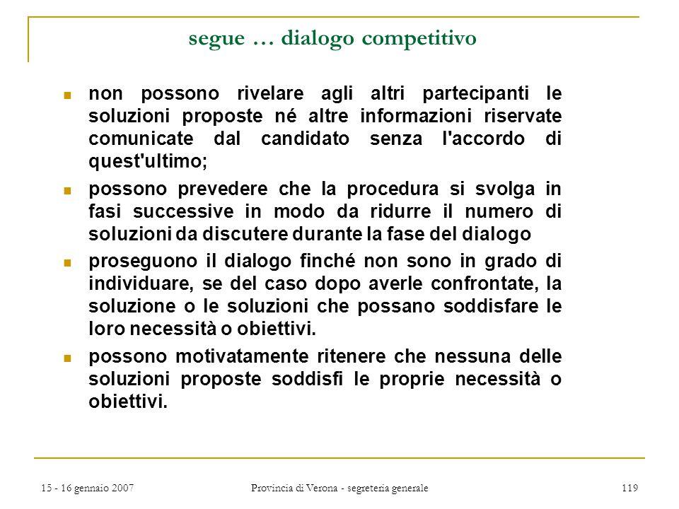 15 - 16 gennaio 2007 Provincia di Verona - segreteria generale 119 segue … dialogo competitivo non possono rivelare agli altri partecipanti le soluzio