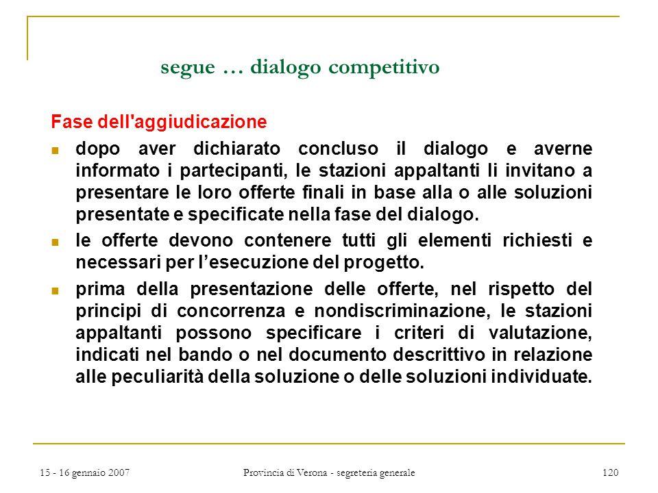 15 - 16 gennaio 2007 Provincia di Verona - segreteria generale 120 segue … dialogo competitivo Fase dell'aggiudicazione dopo aver dichiarato concluso