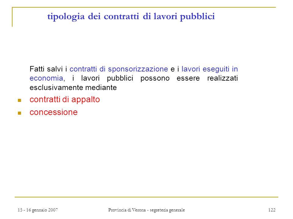 15 - 16 gennaio 2007 Provincia di Verona - segreteria generale 122 tipologia dei contratti di lavori pubblici Fatti salvi i contratti di sponsorizzazi