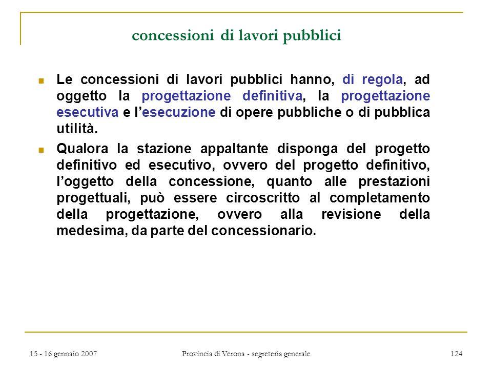 15 - 16 gennaio 2007 Provincia di Verona - segreteria generale 124 concessioni di lavori pubblici Le concessioni di lavori pubblici hanno, di regola,