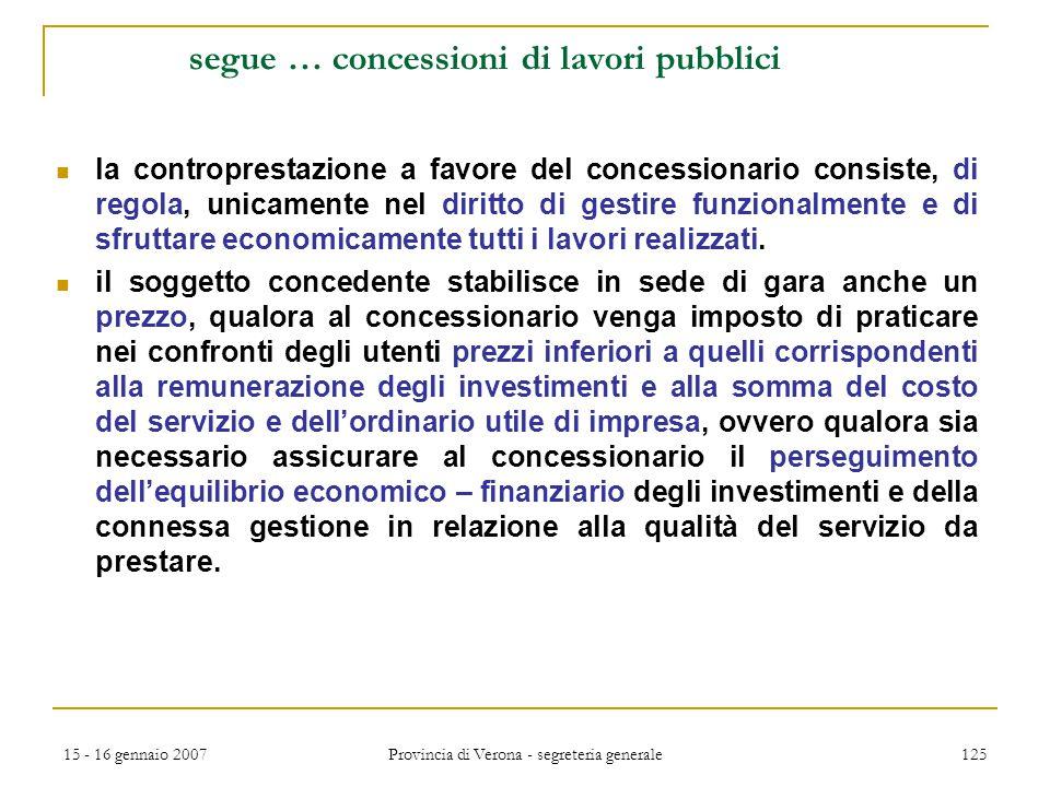 15 - 16 gennaio 2007 Provincia di Verona - segreteria generale 125 segue … concessioni di lavori pubblici la controprestazione a favore del concession