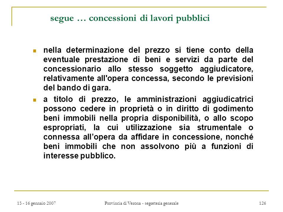 15 - 16 gennaio 2007 Provincia di Verona - segreteria generale 126 segue … concessioni di lavori pubblici nella determinazione del prezzo si tiene con