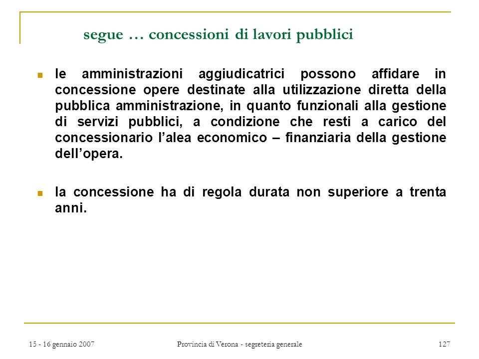 15 - 16 gennaio 2007 Provincia di Verona - segreteria generale 127 segue … concessioni di lavori pubblici le amministrazioni aggiudicatrici possono af