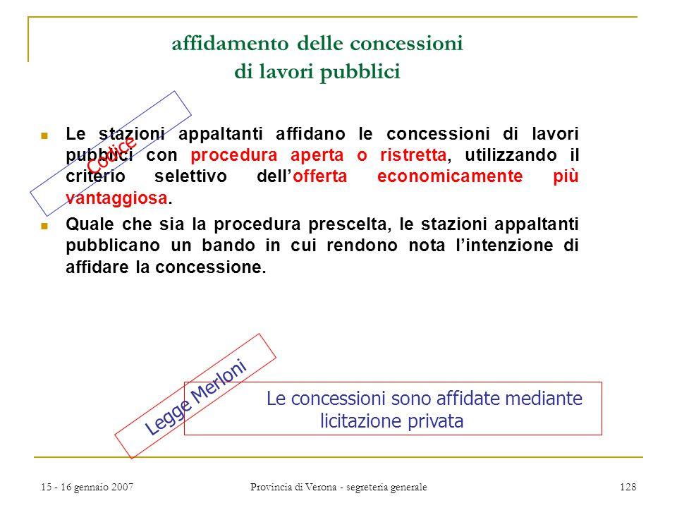 15 - 16 gennaio 2007 Provincia di Verona - segreteria generale 128 affidamento delle concessioni di lavori pubblici Le stazioni appaltanti affidano le