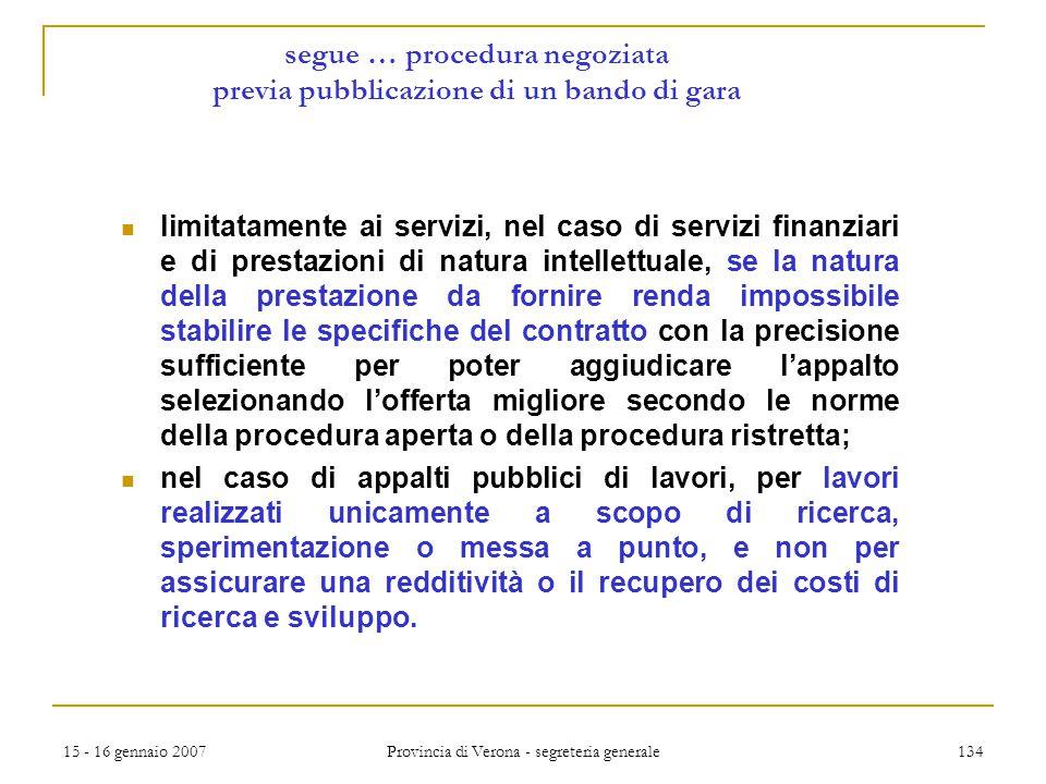 15 - 16 gennaio 2007 Provincia di Verona - segreteria generale 134 segue … procedura negoziata previa pubblicazione di un bando di gara limitatamente