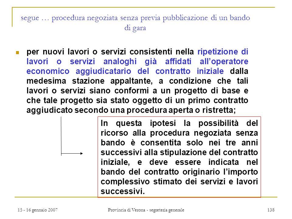 15 - 16 gennaio 2007 Provincia di Verona - segreteria generale 138 segue … procedura negoziata senza previa pubblicazione di un bando di gara per nuov