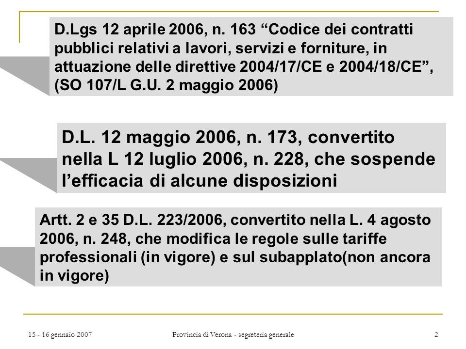 15 - 16 gennaio 2007 Provincia di Verona - segreteria generale 13 entrata in vigore codice entra in vigore il 1 luglio 2006:  procedure e contratti, per i quali bandi e avvisi sono pubblicati successivamente al 1° luglio 2006  procedure e contratti per i quali al 1° luglio 2006 non sono stati presentati inviti a presentare offerta N.B.