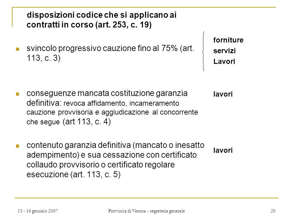 15 - 16 gennaio 2007 Provincia di Verona - segreteria generale 20 disposizioni codice che si applicano ai contratti in corso (art. 253, c. 19) svincol