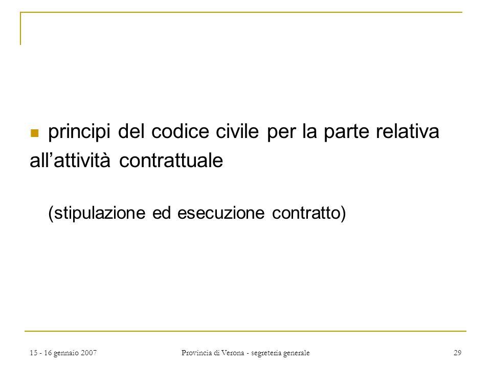 15 - 16 gennaio 2007 Provincia di Verona - segreteria generale 29 principi del codice civile per la parte relativa all'attività contrattuale (stipulaz