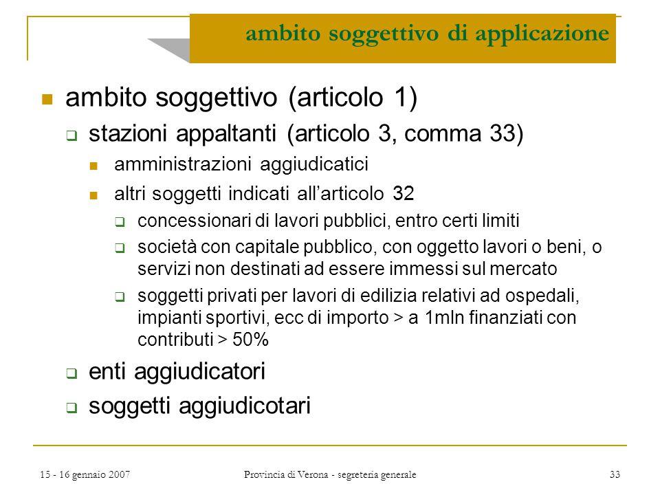 15 - 16 gennaio 2007 Provincia di Verona - segreteria generale 33 ambito soggettivo di applicazione ambito soggettivo (articolo 1)  stazioni appaltan