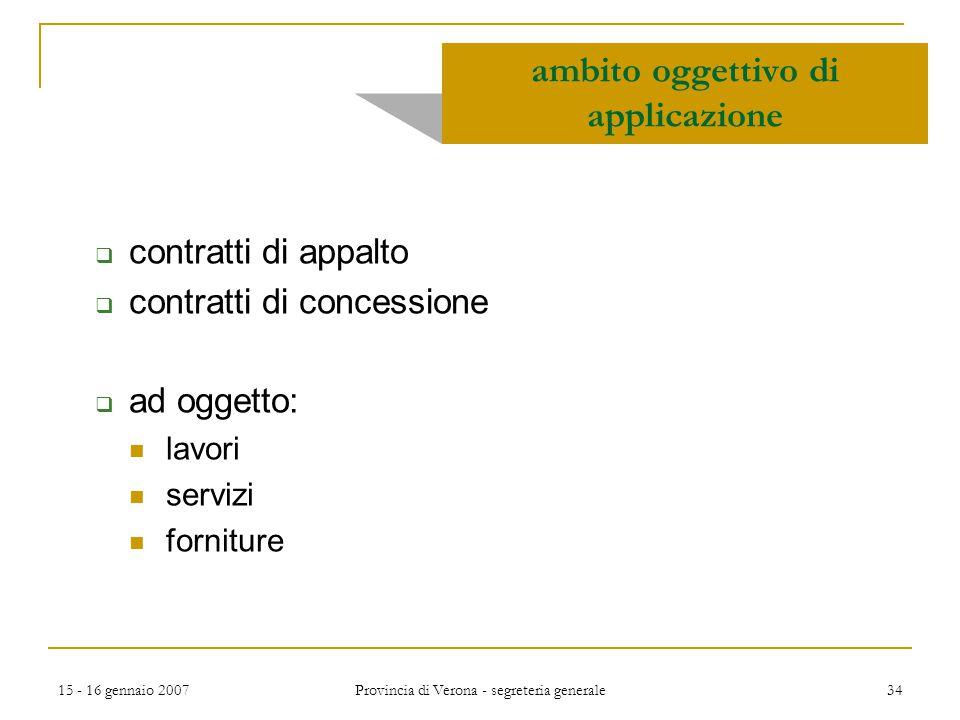 15 - 16 gennaio 2007 Provincia di Verona - segreteria generale 34 ambito oggettivo di applicazione  contratti di appalto  contratti di concessione 