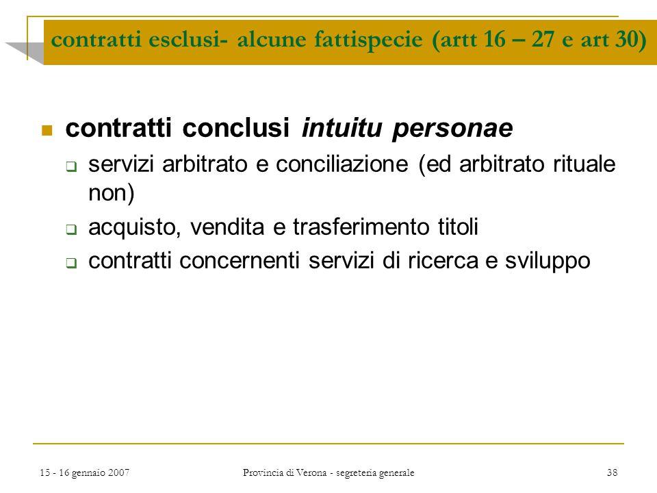 15 - 16 gennaio 2007 Provincia di Verona - segreteria generale 38 contratti esclusi- alcune fattispecie (artt 16 – 27 e art 30) contratti conclusi int