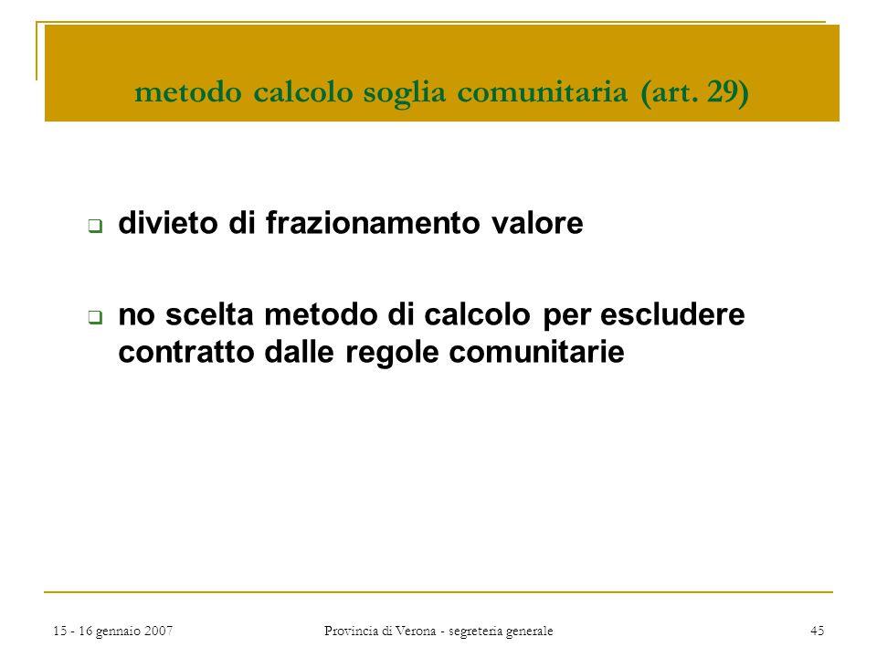 15 - 16 gennaio 2007 Provincia di Verona - segreteria generale 45 metodo calcolo soglia comunitaria (art. 29)  divieto di frazionamento valore  no s