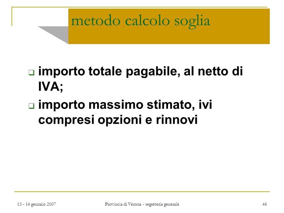 15 - 16 gennaio 2007 Provincia di Verona - segreteria generale 46 metodo calcolo soglia  importo totale pagabile, al netto di IVA;  importo massimo
