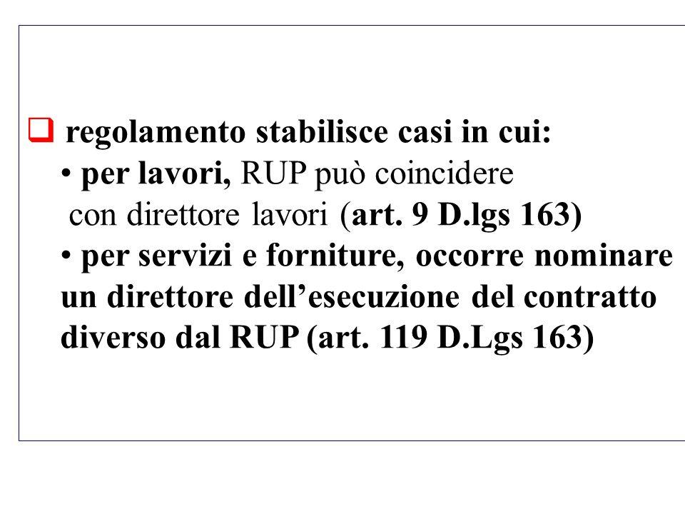 regolamento stabilisce casi in cui: per lavori, RUP può coincidere con direttore lavori (art. 9 D.lgs 163) per servizi e forniture, occorre nominare