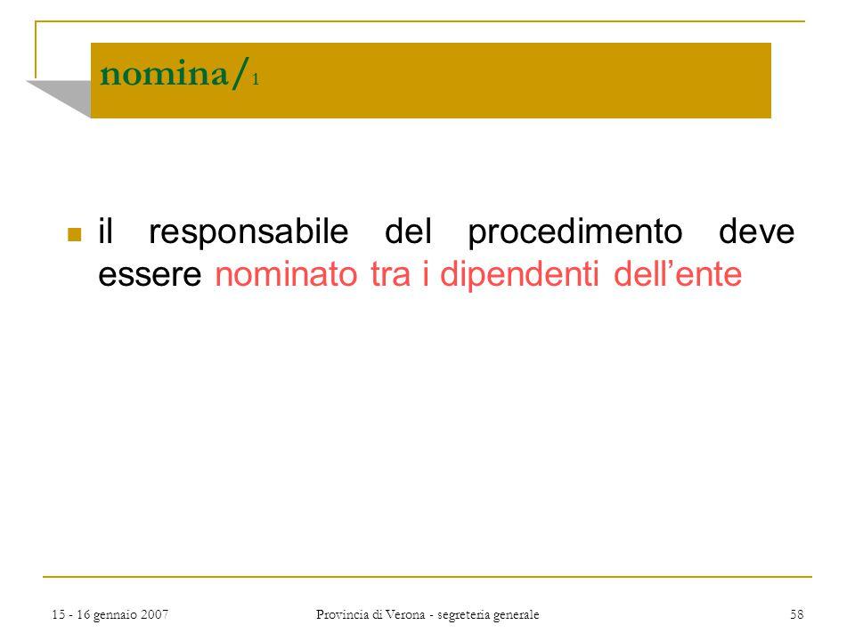15 - 16 gennaio 2007 Provincia di Verona - segreteria generale 58 nomina/ 1 il responsabile del procedimento deve essere nominato tra i dipendenti del