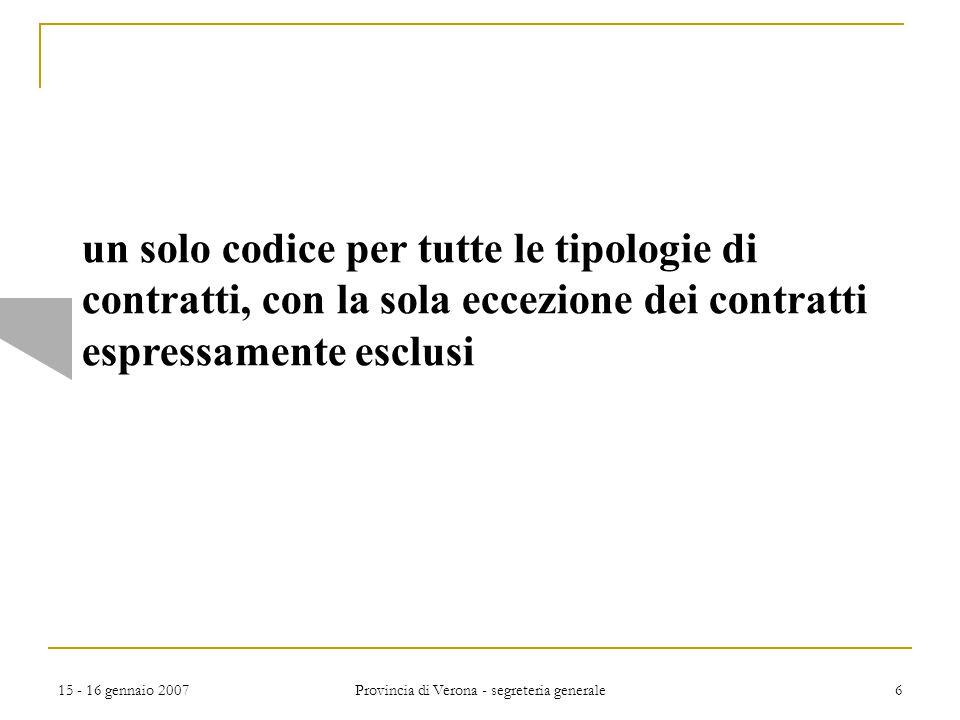 15 - 16 gennaio 2007 Provincia di Verona - segreteria generale 6 un solo codice per tutte le tipologie di contratti, con la sola eccezione dei contrat