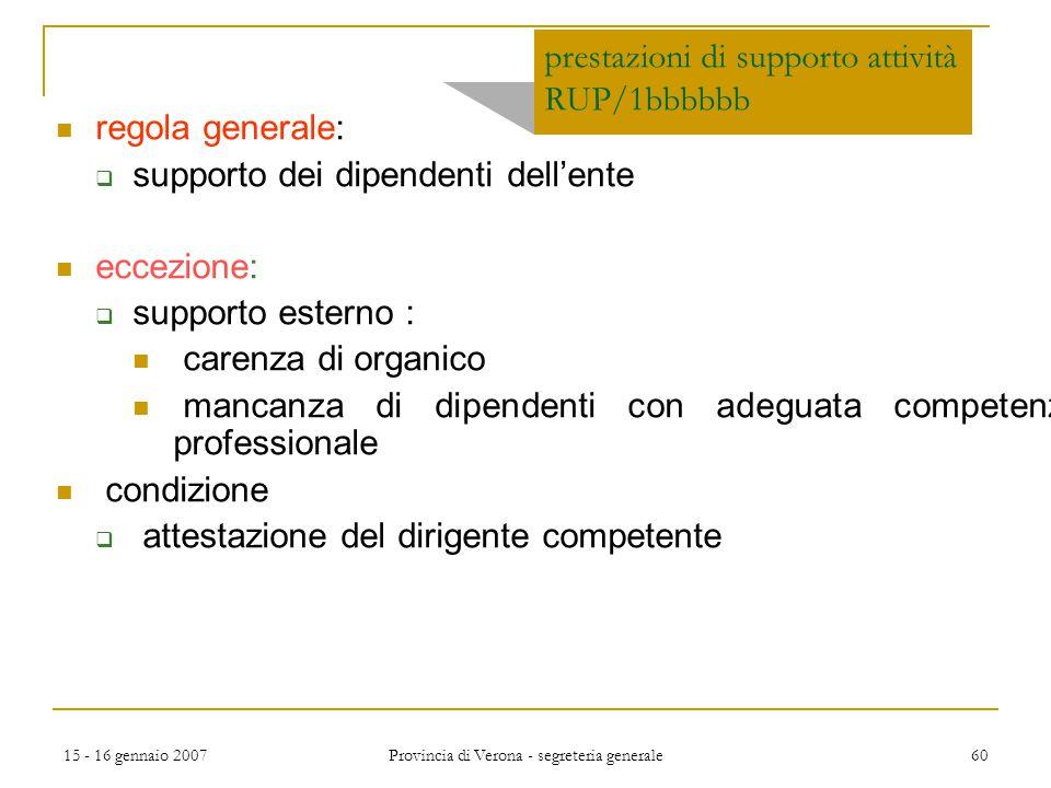15 - 16 gennaio 2007 Provincia di Verona - segreteria generale 60 prestazioni di supporto attività RUP/1bbbbbb regola generale:  supporto dei dipende