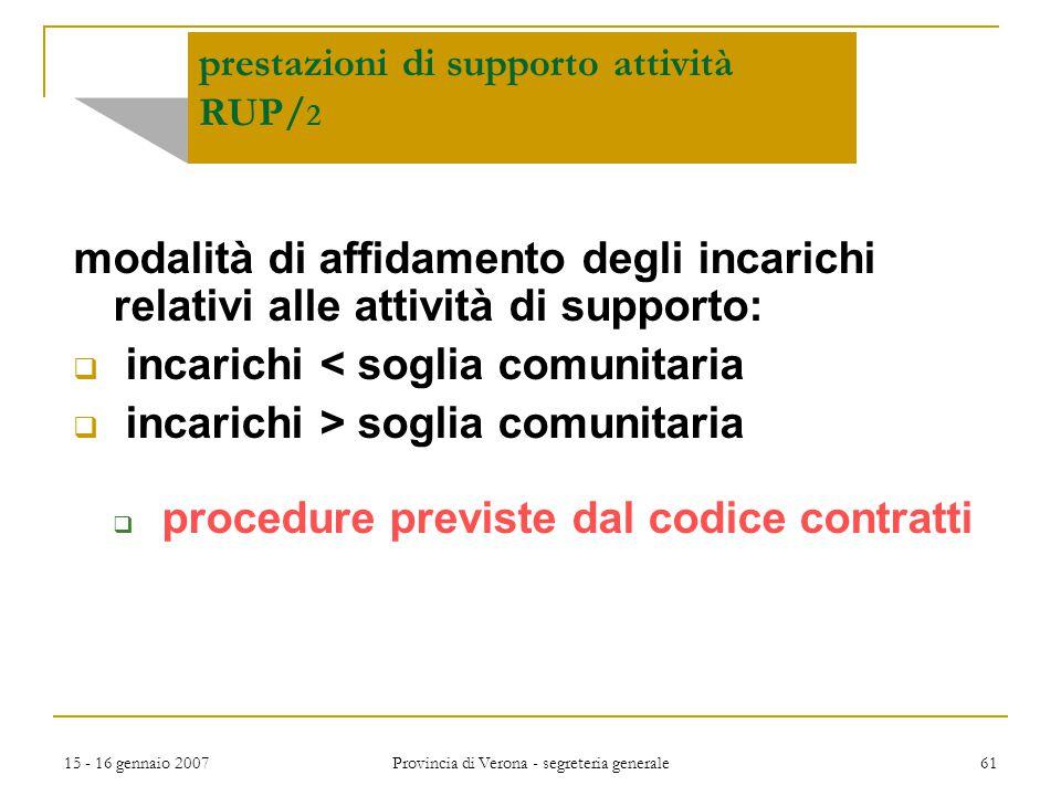 15 - 16 gennaio 2007 Provincia di Verona - segreteria generale 61 prestazioni di supporto attività RUP/ 2 modalità di affidamento degli incarichi rela