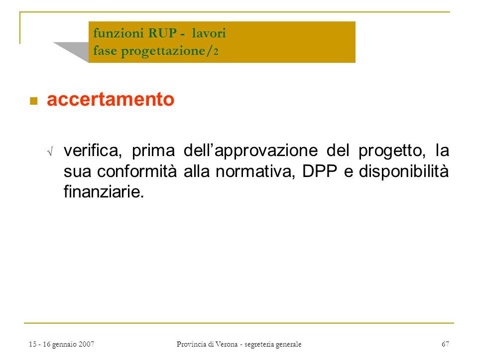 15 - 16 gennaio 2007 Provincia di Verona - segreteria generale 67 funzioni RUP - lavori fase progettazione/ 2 accertamento  verifica, prima dell'appr