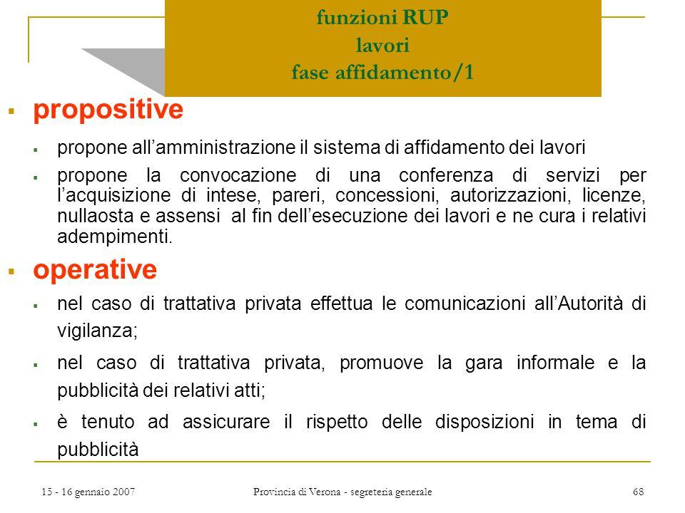 15 - 16 gennaio 2007 Provincia di Verona - segreteria generale 68 funzioni RUP lavori fase affidamento/1  propositive  propone all'amministrazione i