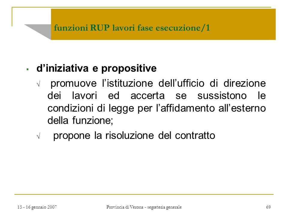 15 - 16 gennaio 2007 Provincia di Verona - segreteria generale 69 funzioni RUP lavori fase esecuzione/1  d'iniziativa e propositive  promuove l'isti