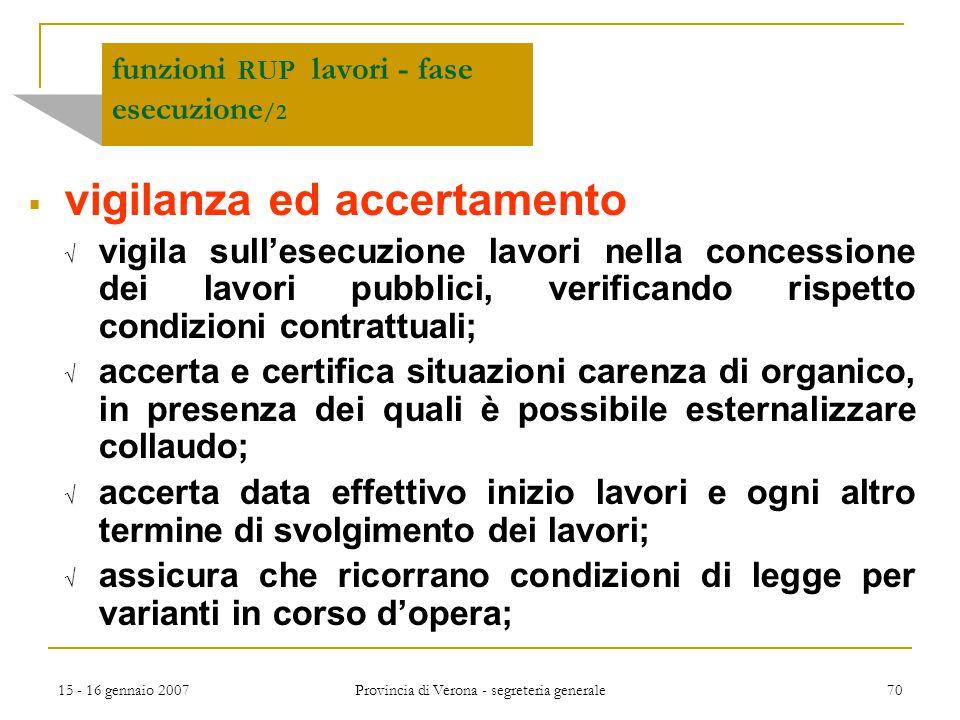 15 - 16 gennaio 2007 Provincia di Verona - segreteria generale 70 funzioni RUP lavori - fase esecuzione /2  vigilanza ed accertamento  vigila sull'e