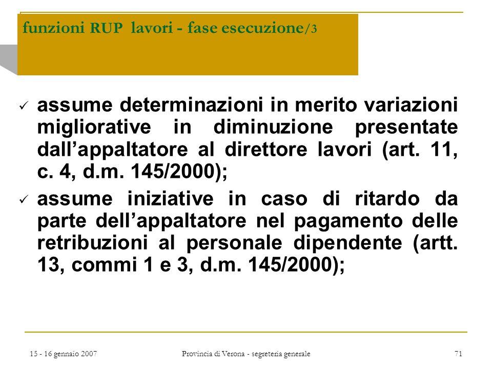 15 - 16 gennaio 2007 Provincia di Verona - segreteria generale 71 funzioni RUP lavori - fase esecuzione /3 assume determinazioni in merito variazioni