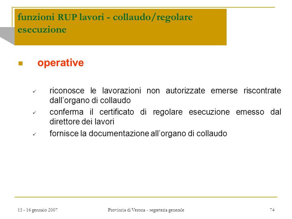 15 - 16 gennaio 2007 Provincia di Verona - segreteria generale 74 funzioni RUP lavori - collaudo/regolare esecuzione operative riconosce le lavorazion