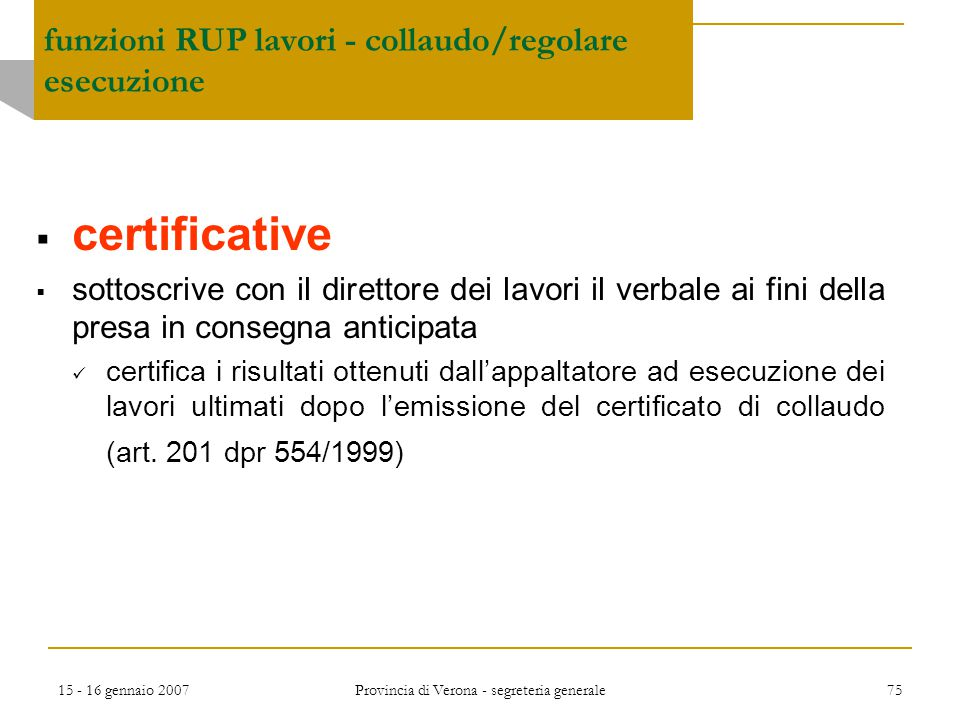 15 - 16 gennaio 2007 Provincia di Verona - segreteria generale 75  certificative  sottoscrive con il direttore dei lavori il verbale ai fini della p