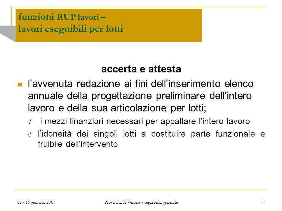 15 - 16 gennaio 2007 Provincia di Verona - segreteria generale 77 funzioni RUP lavori – lavori eseguibili per lotti accerta e attesta l'avvenuta redaz