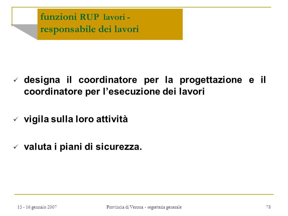 15 - 16 gennaio 2007 Provincia di Verona - segreteria generale 78 funzioni RUP lavori - responsabile dei lavori designa il coordinatore per la progett