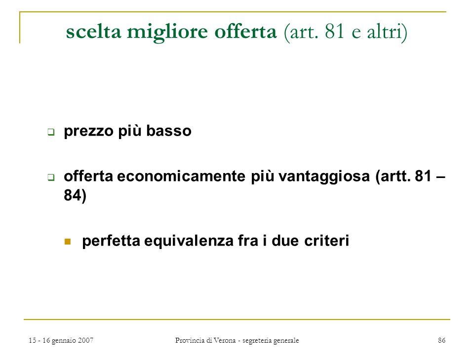15 - 16 gennaio 2007 Provincia di Verona - segreteria generale 86 scelta migliore offerta (art. 81 e altri)  prezzo più basso  offerta economicament