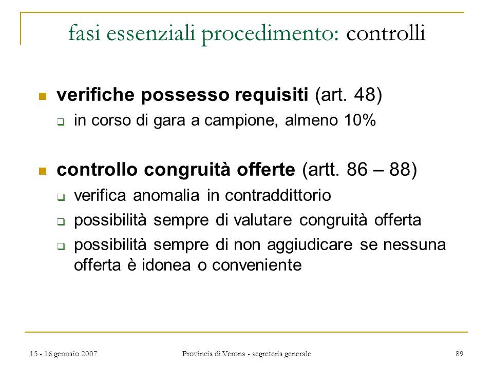15 - 16 gennaio 2007 Provincia di Verona - segreteria generale 89 fasi essenziali procedimento: controlli verifiche possesso requisiti (art. 48)  in