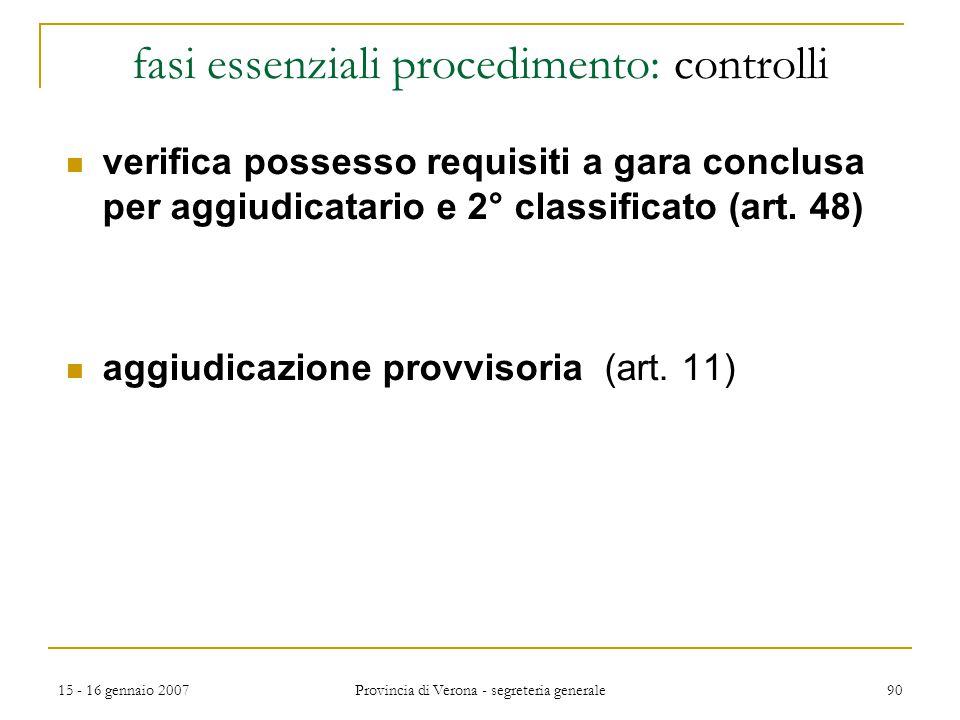 15 - 16 gennaio 2007 Provincia di Verona - segreteria generale 90 fasi essenziali procedimento: controlli verifica possesso requisiti a gara conclusa