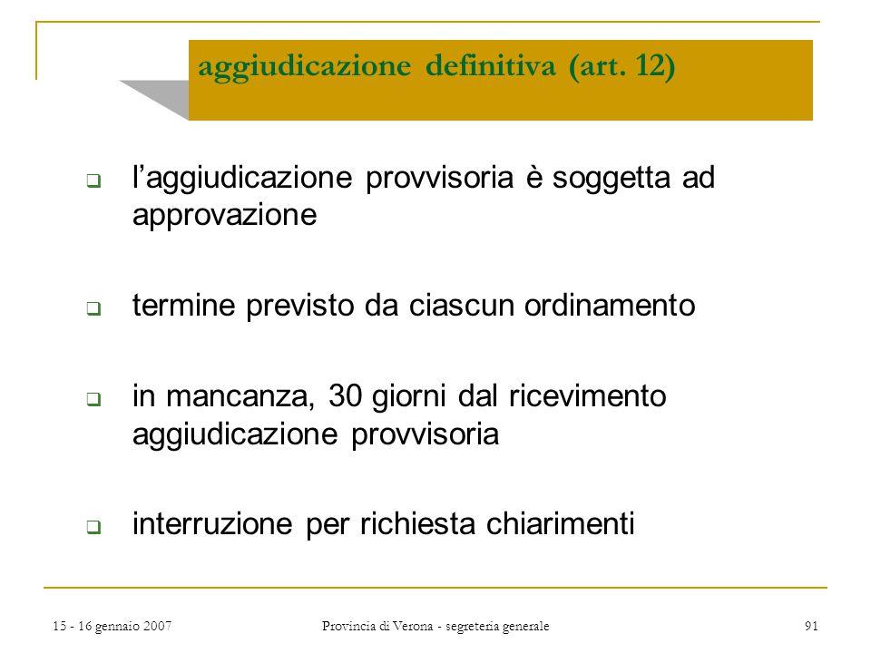 15 - 16 gennaio 2007 Provincia di Verona - segreteria generale 91 aggiudicazione definitiva (art. 12)  l'aggiudicazione provvisoria è soggetta ad app