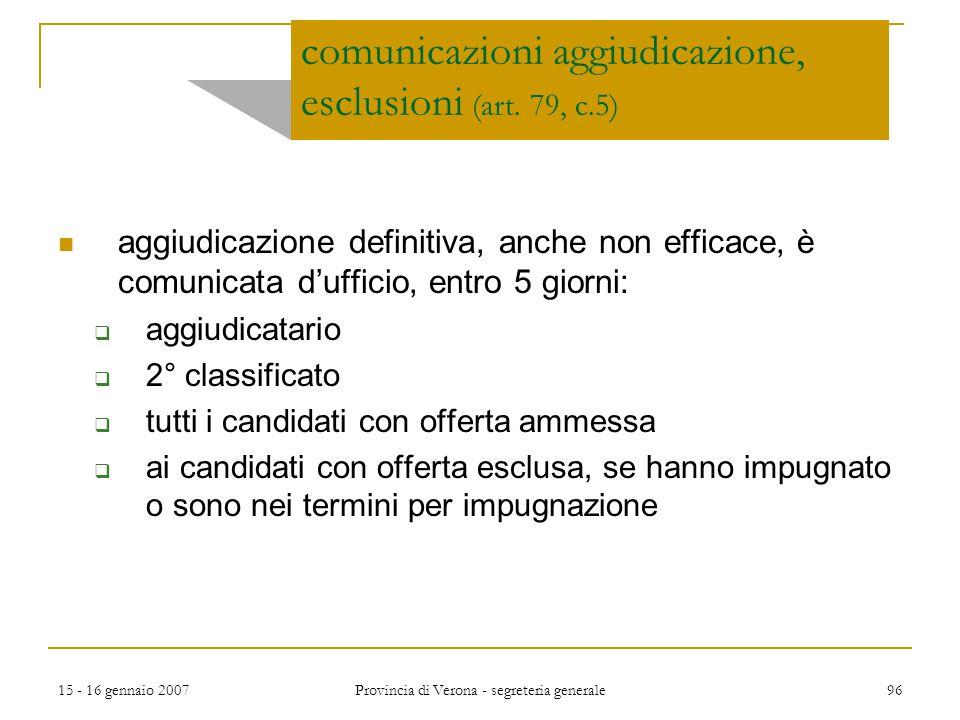 15 - 16 gennaio 2007 Provincia di Verona - segreteria generale 96 comunicazioni aggiudicazione, esclusioni (art. 79, c.5) aggiudicazione definitiva, a