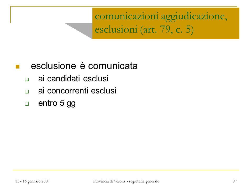 15 - 16 gennaio 2007 Provincia di Verona - segreteria generale 97 comunicazioni aggiudicazione, esclusioni (art. 79, c. 5) esclusione è comunicata  a