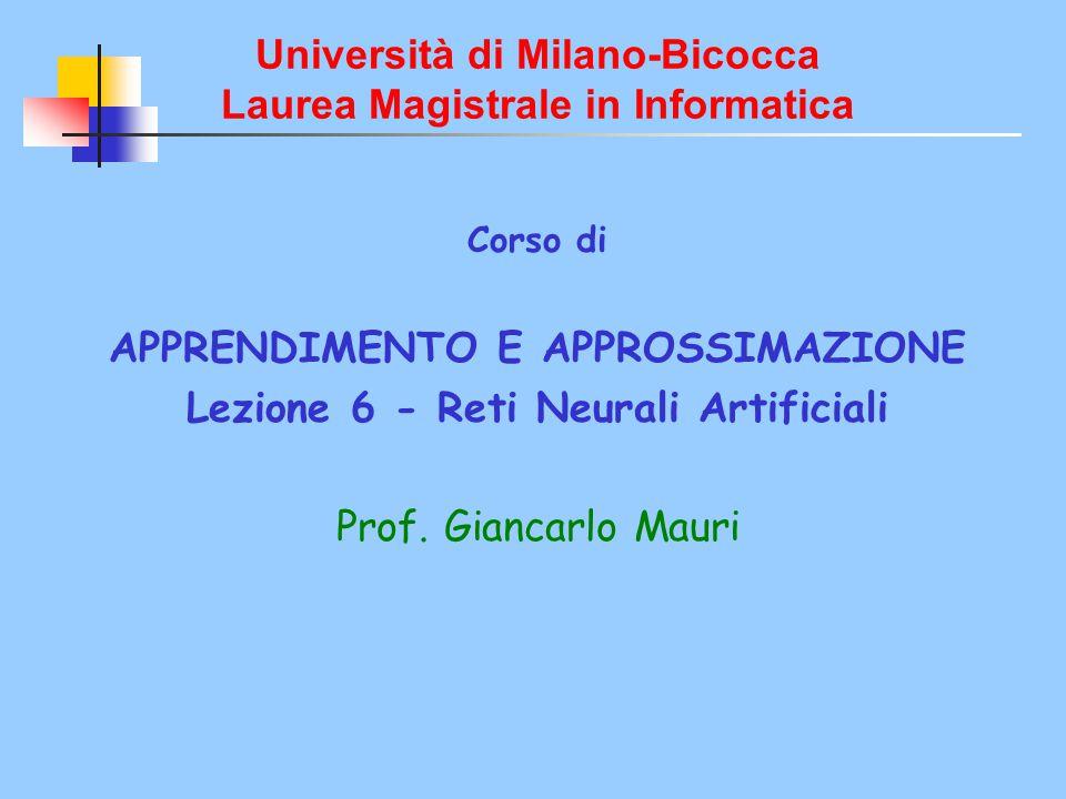 Università di Milano-Bicocca Laurea Magistrale in Informatica Corso di APPRENDIMENTO E APPROSSIMAZIONE Lezione 6 - Reti Neurali Artificiali Prof. Gian