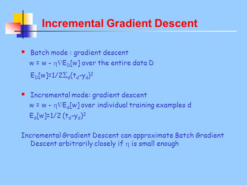 Incremental Gradient Descent  Batch mode : gradient descent w = w -  E D [w] over the entire data D E D [w]=1/2  d (t d -y d ) 2  Incremental mode: gradient descent w = w -  E d [w] over individual training examples d E d [w]=1/2 (t d -y d ) 2 Incremental Gradient Descent can approximate Batch Gradient Descent arbitrarily closely if  is small enough